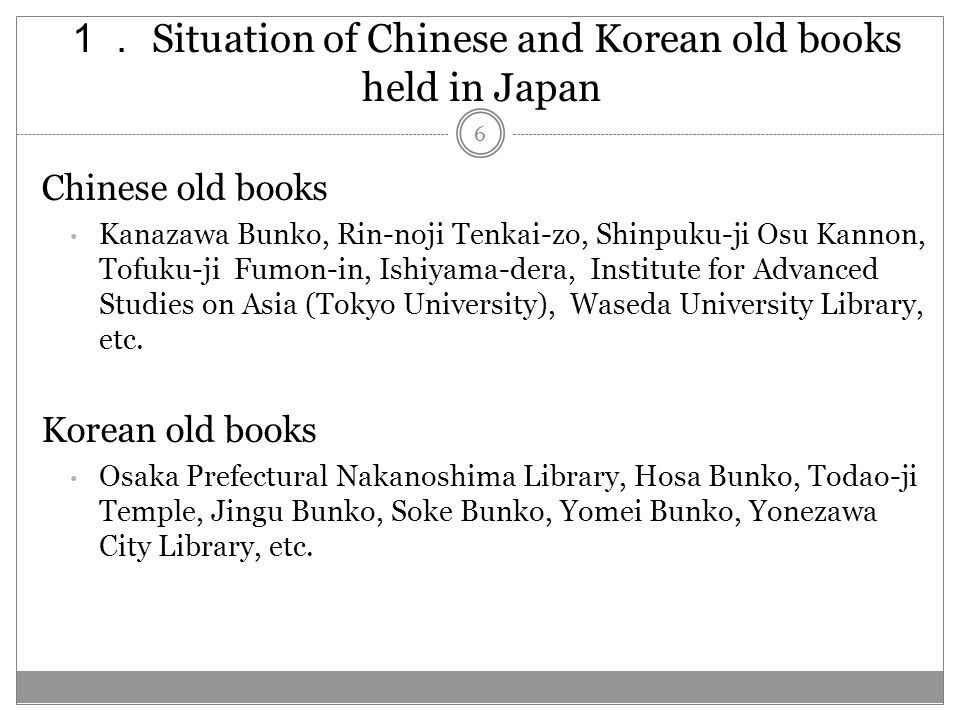 Situation of Chinese and Korean old books held in Japan Chinese old books Kanazawa Bunko, Rin-noji Tenkai-zo, Shinpuku-ji Osu Kannon, Tofuku-ji Fumon-in, Ishiyama-dera, Institute for Advanced Studies on Asia (Tokyo University), Waseda University Library, etc.