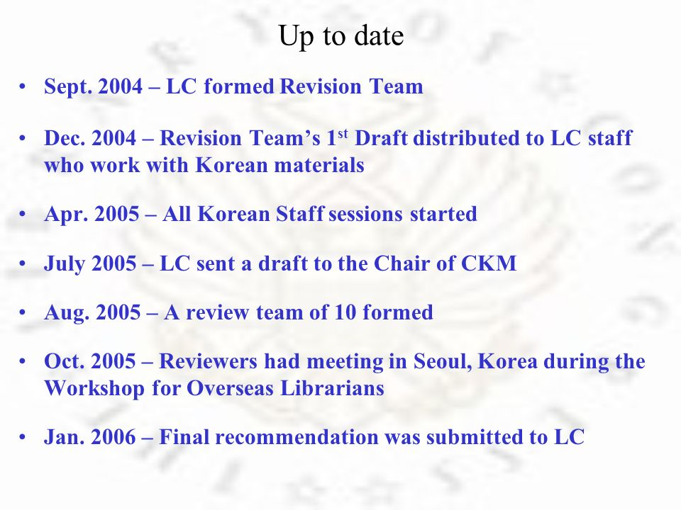 Up to date Sept. 2004 – LC formed Revision Team Dec. 2004 – Revision Teams 1 st Draft distributed to LC staff who work with Korean materials Apr. 2005