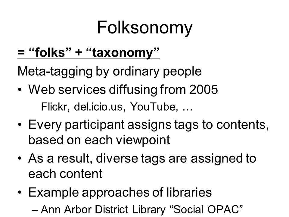 Folksonomy = folks + taxonomy Meta-tagging by ordinary people Web services diffusing from 2005 Flickr, del.icio.us, YouTube, … Every participant assigns tags to contents, based on each viewpoint As a result, diverse tags are assigned to each content Example approaches of libraries –Ann Arbor District Library Social OPAC