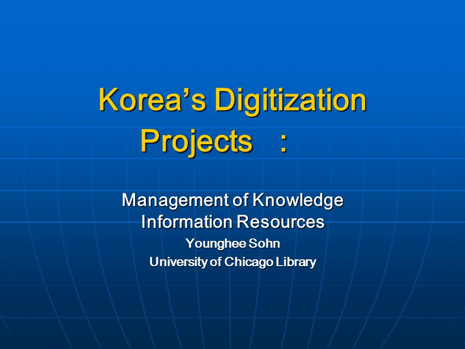 Koreas Digitization Projects: Management of Knowledge Information Resources Younghee Sohn University of Chicago Library