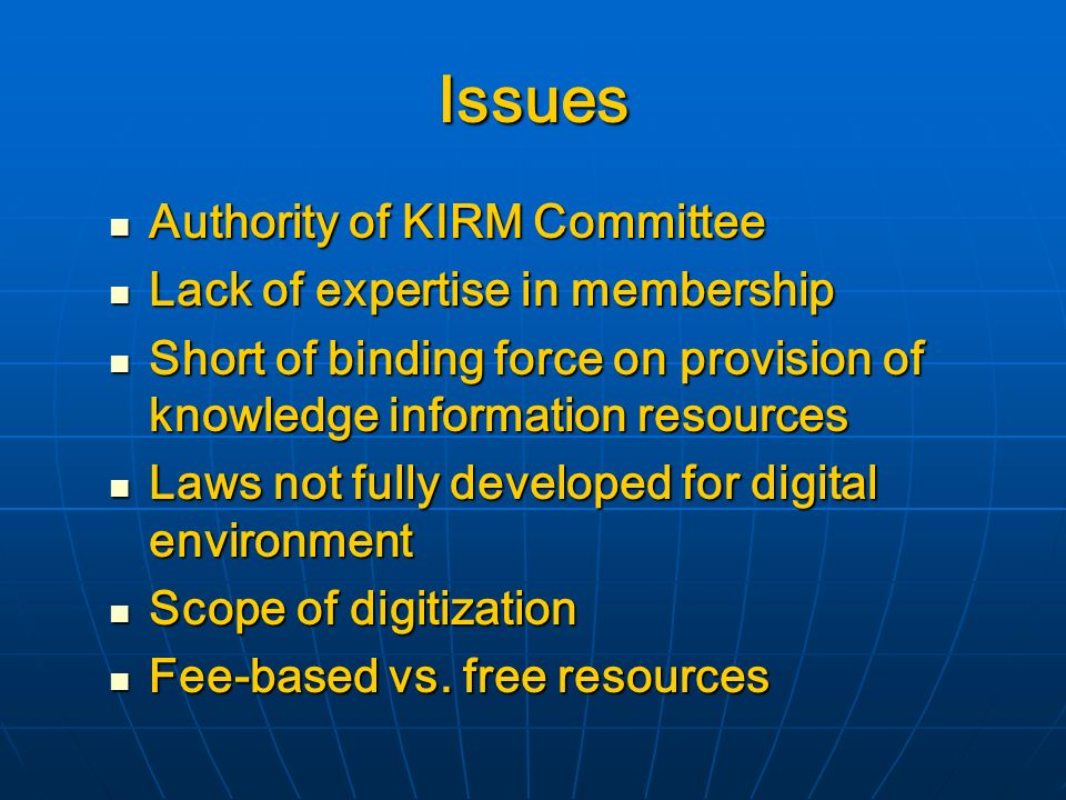 Issues Authority of KIRM Committee Authority of KIRM Committee Lack of expertise in membership Lack of expertise in membership Short of binding force on provision of knowledge information resources Short of binding force on provision of knowledge information resources Laws not fully developed for digital environment Laws not fully developed for digital environment Scope of digitization Scope of digitization Fee-based vs.