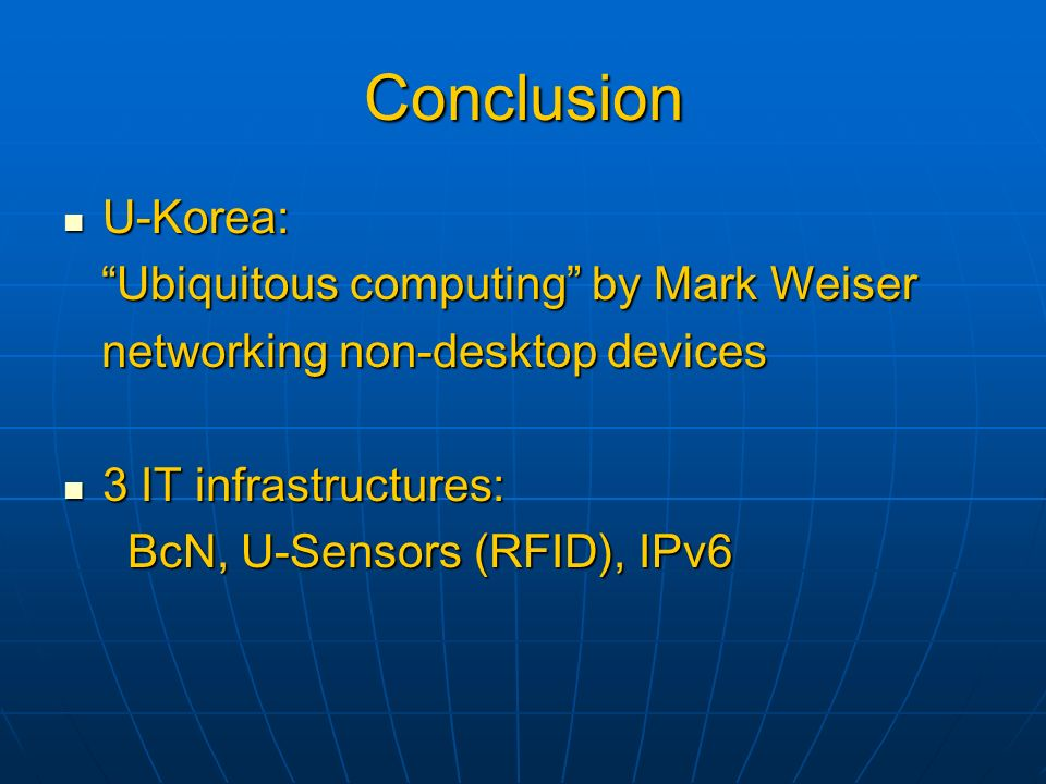 Conclusion U-Korea: U-Korea: Ubiquitous computing by Mark Weiser Ubiquitous computing by Mark Weiser networking non-desktop devices networking non-desktop devices 3 IT infrastructures: 3 IT infrastructures: BcN, U-Sensors (RFID), IPv6 BcN, U-Sensors (RFID), IPv6