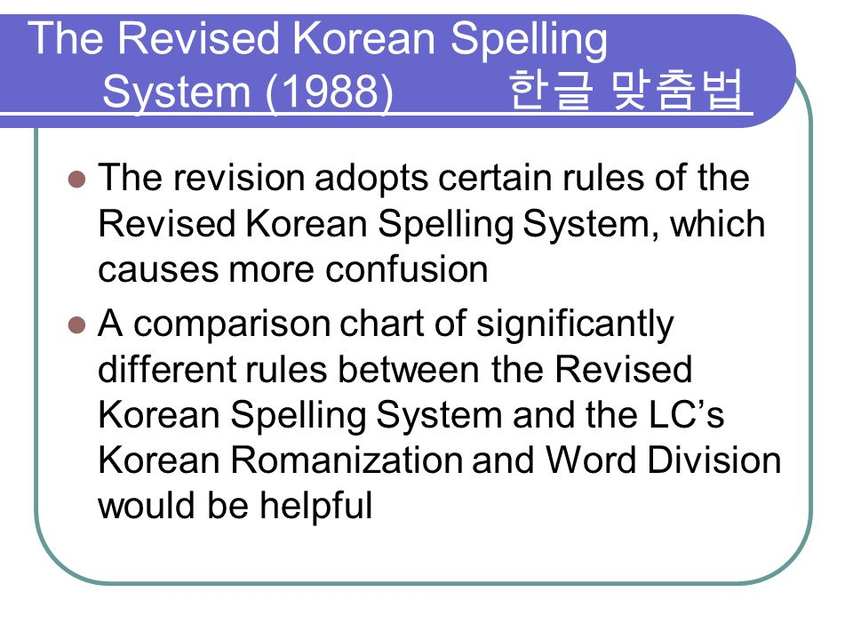 The revision adopts certain rules of the Revised Korean Spelling System, which causes more confusion A comparison chart of significantly different rul