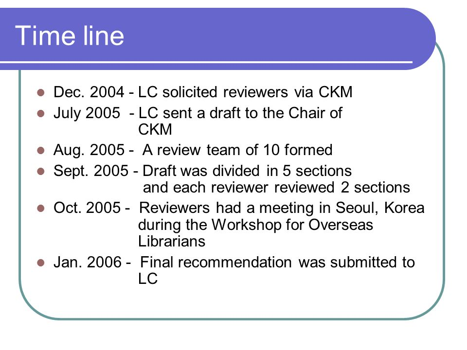 Time line Dec. 2004 - LC solicited reviewers via CKM July 2005 - LC sent a draft to the Chair of CKM Aug. 2005 - A review team of 10 formed Sept. 2005