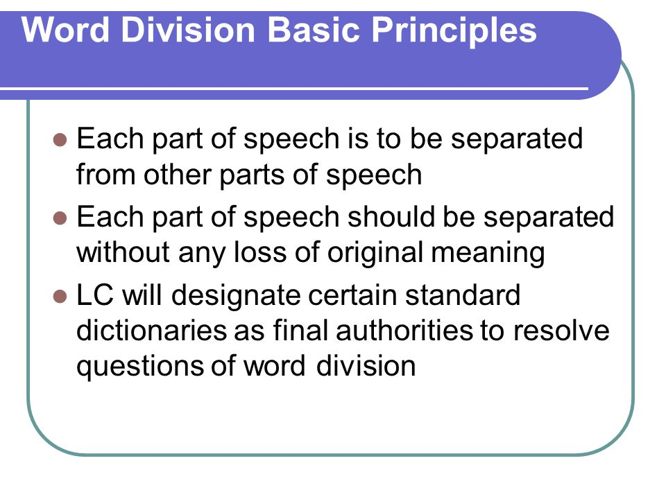 Word Division Basic Principles Each part of speech is to be separated from other parts of speech Each part of speech should be separated without any loss of original meaning LC will designate certain standard dictionaries as final authorities to resolve questions of word division