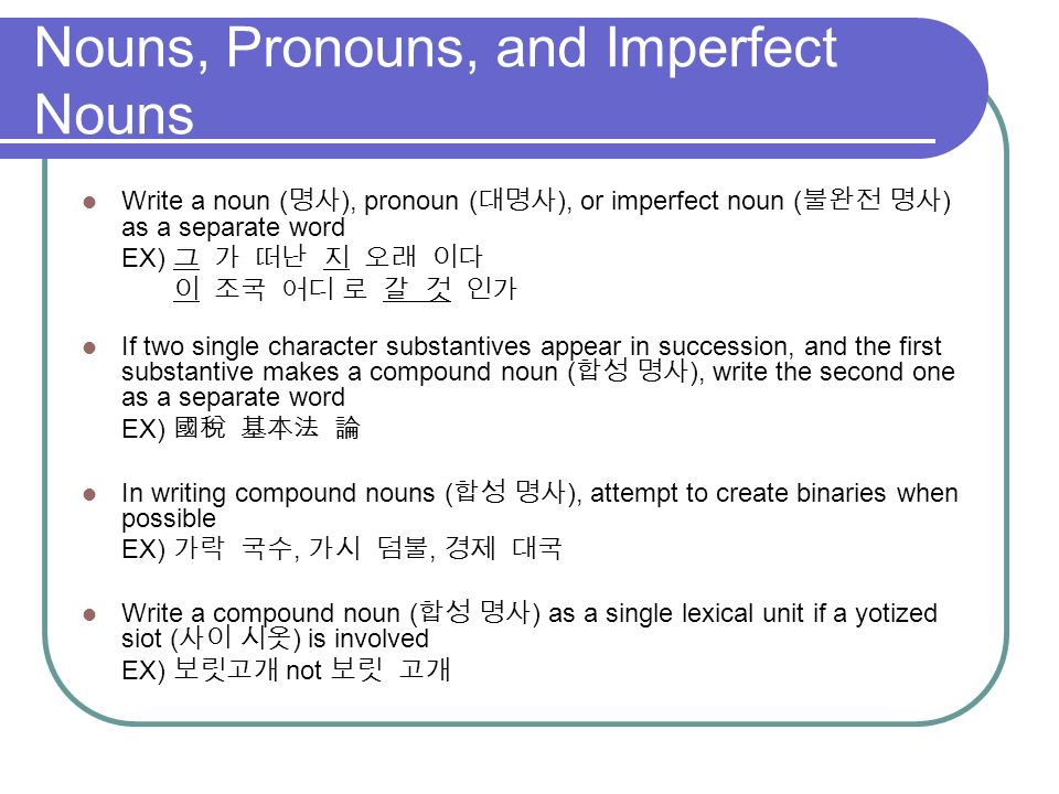 Nouns, Pronouns, and Imperfect Nouns Write a noun ( ), pronoun ( ), or imperfect noun ( ) as a separate word EX) If two single character substantives appear in succession, and the first substantive makes a compound noun ( ), write the second one as a separate word EX) In writing compound nouns ( ), attempt to create binaries when possible EX),, Write a compound noun ( ) as a single lexical unit if a yotized siot ( ) is involved EX) not