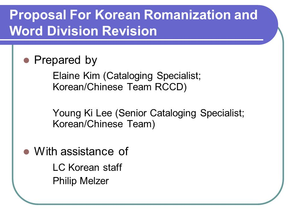 Proposal For Korean Romanization and Word Division Revision Prepared by Elaine Kim (Cataloging Specialist; Korean/Chinese Team RCCD) Young Ki Lee (Sen
