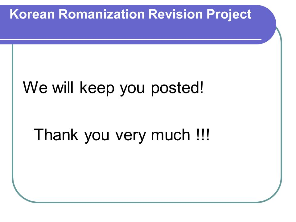 Korean Romanization Revision Project We will keep you posted! Thank you very much !!!