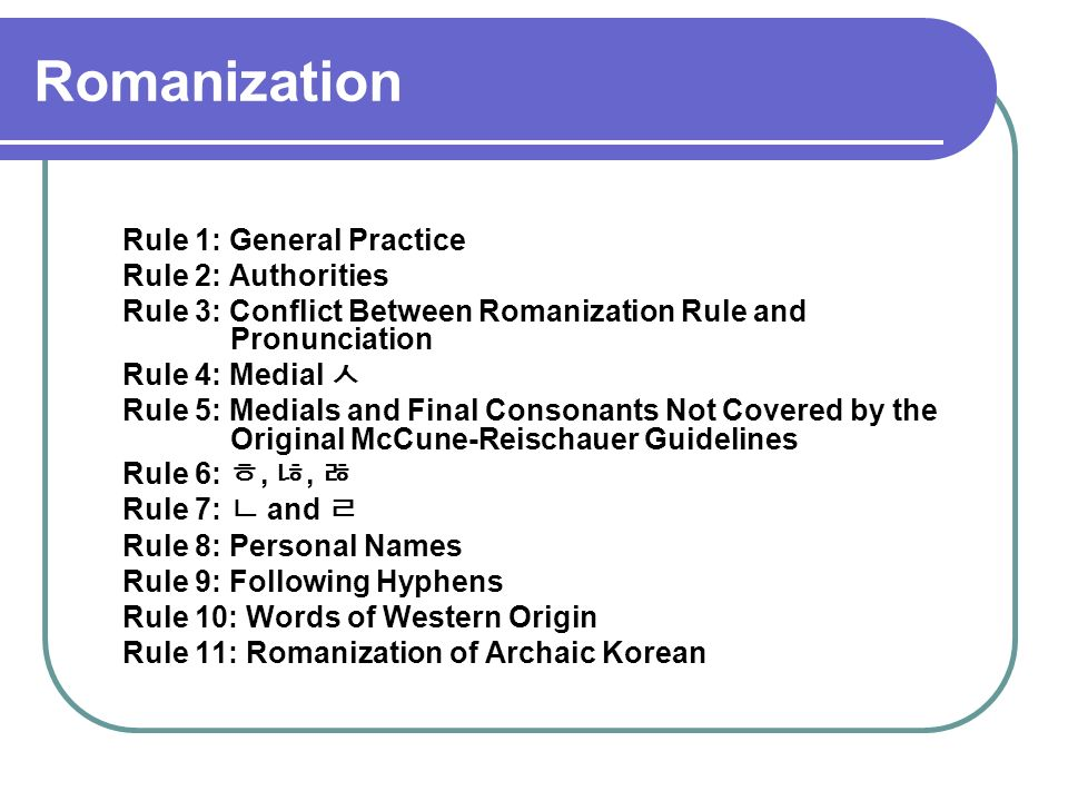 Romanization Rule 1: General Practice Rule 2: Authorities Rule 3: Conflict Between Romanization Rule and Pronunciation Rule 4: Medial Rule 5: Medials and Final Consonants Not Covered by the Original McCune-Reischauer Guidelines Rule 6:,, Rule 7: and Rule 8: Personal Names Rule 9: Following Hyphens Rule 10: Words of Western Origin Rule 11: Romanization of Archaic Korean