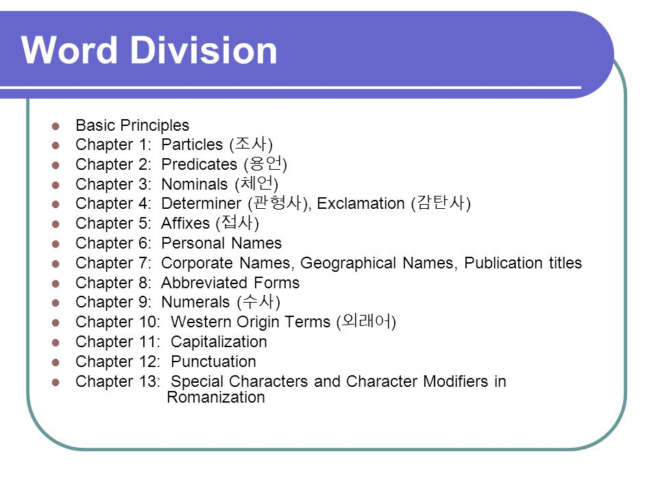 Word Division Basic Principles Chapter 1: Particles ( ) Chapter 2: Predicates ( ) Chapter 3: Nominals ( ) Chapter 4: Determiner ( ), Exclamation ( ) Chapter 5: Affixes ( ) Chapter 6: Personal Names Chapter 7: Corporate Names, Geographical Names, Publication titles Chapter 8: Abbreviated Forms Chapter 9: Numerals ( ) Chapter 10: Western Origin Terms ( ) Chapter 11: Capitalization Chapter 12: Punctuation Chapter 13: Special Characters and Character Modifiers in Romanization