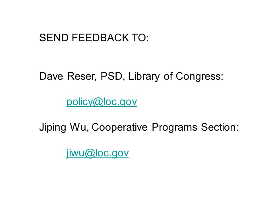 SEND FEEDBACK TO: Dave Reser, PSD, Library of Congress: policy@loc.gov Jiping Wu, Cooperative Programs Section: jiwu@loc.gov