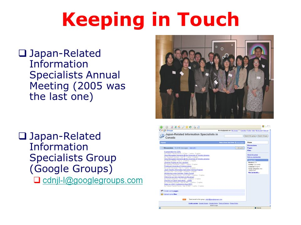 Keeping in Touch Japan-Related Information Specialists Annual Meeting (2005 was the last one) Japan-Related Information Specialists Group (Google Groups) cdnjl-l@googlegroups.com