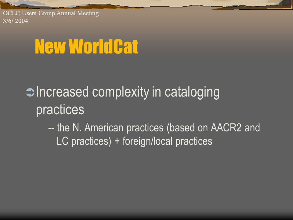 Inclusiveness: -- increased capacity for global resources Increased complexity: -- member increase in number and in level of participations -- Oracle database accepts a wide range of both MARC & non-MARC OCLC Users Group Annual Meeting 3/6/ 2004 New WorldCat