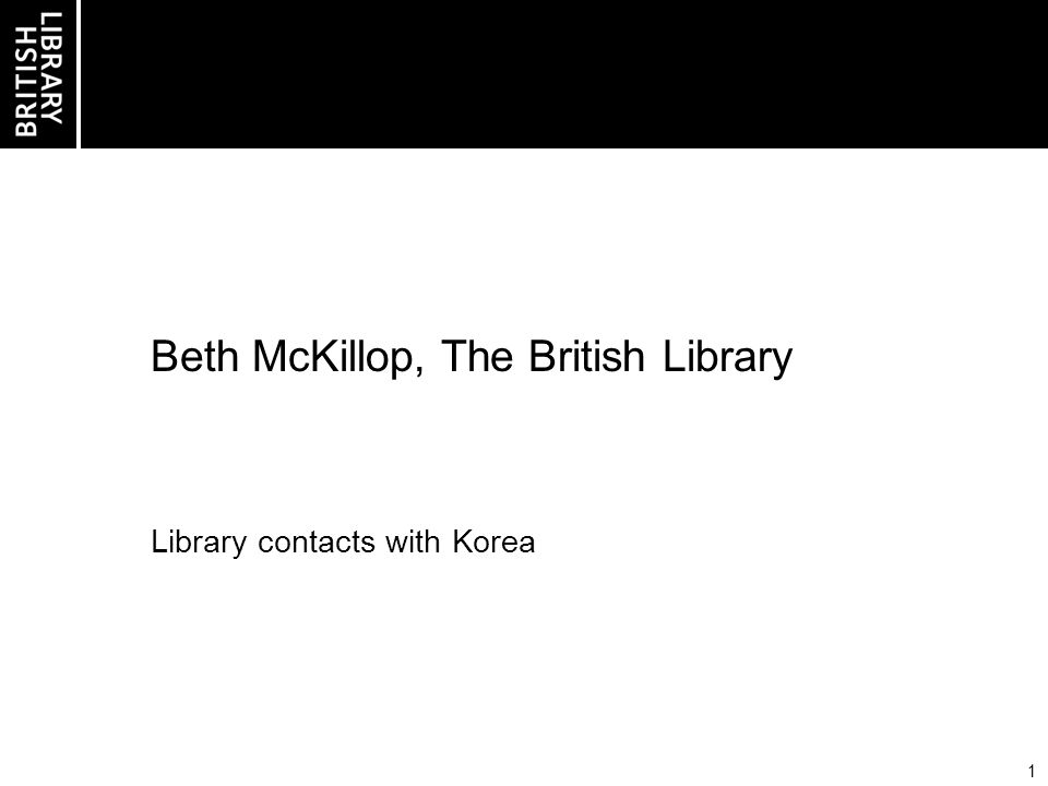 1 Beth McKillop, The British Library Library contacts with Korea