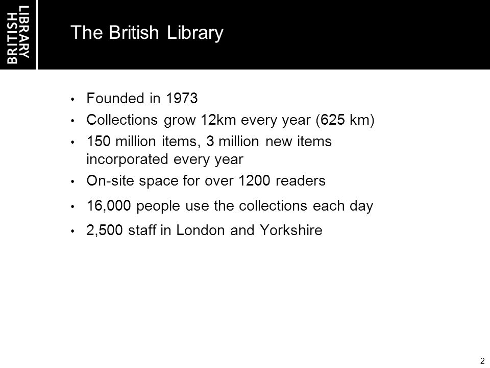 2 The British Library Founded in 1973 Collections grow 12km every year (625 km) 150 million items, 3 million new items incorporated every year On-site space for over 1200 readers 16,000 people use the collections each day 2,500 staff in London and Yorkshire