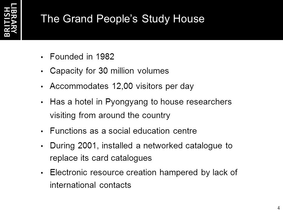 4 The Grand Peoples Study House Founded in 1982 Capacity for 30 million volumes Accommodates 12,00 visitors per day Has a hotel in Pyongyang to house researchers visiting from around the country Functions as a social education centre During 2001, installed a networked catalogue to replace its card catalogues Electronic resource creation hampered by lack of international contacts