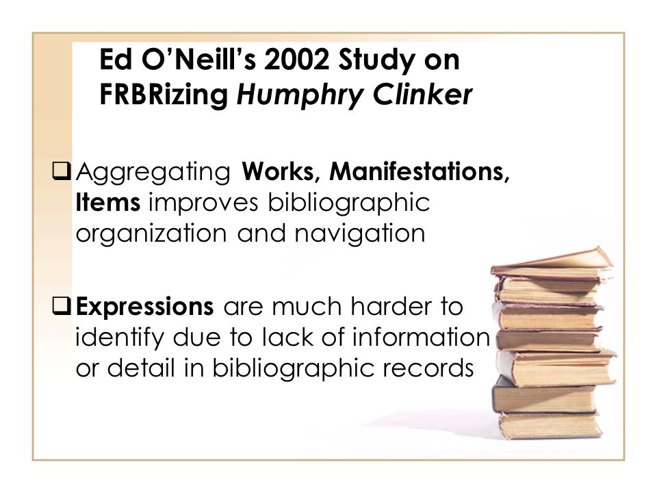 Ed ONeills 2002 Study on FRBRizing Humphry Clinker Aggregating Works, Manifestations, Items improves bibliographic organization and navigation Expressions are much harder to identify due to lack of information or detail in bibliographic records