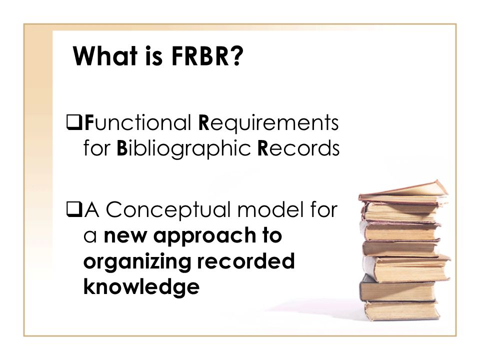 What is FRBR? F unctional R equirements for B ibliographic R ecords A Conceptual model for a new approach to organizing recorded knowledge
