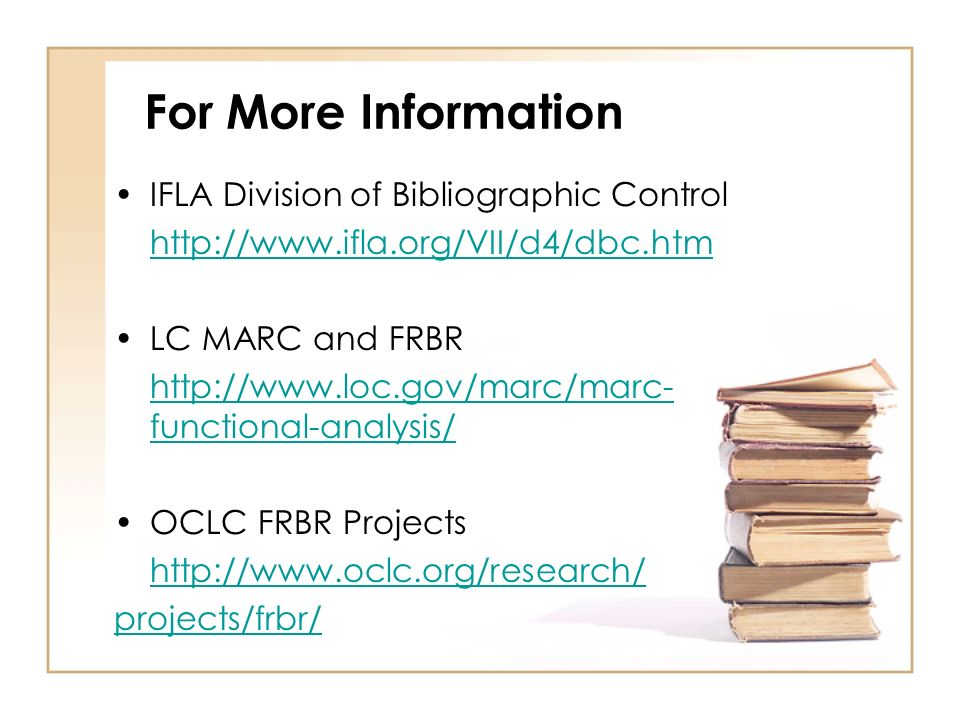 For More Information IFLA Division of Bibliographic Control http://www.ifla.org/VII/d4/dbc.htm LC MARC and FRBR http://www.loc.gov/marc/marc- functional-analysis/ OCLC FRBR Projects http://www.oclc.org/research/ projects/frbr/