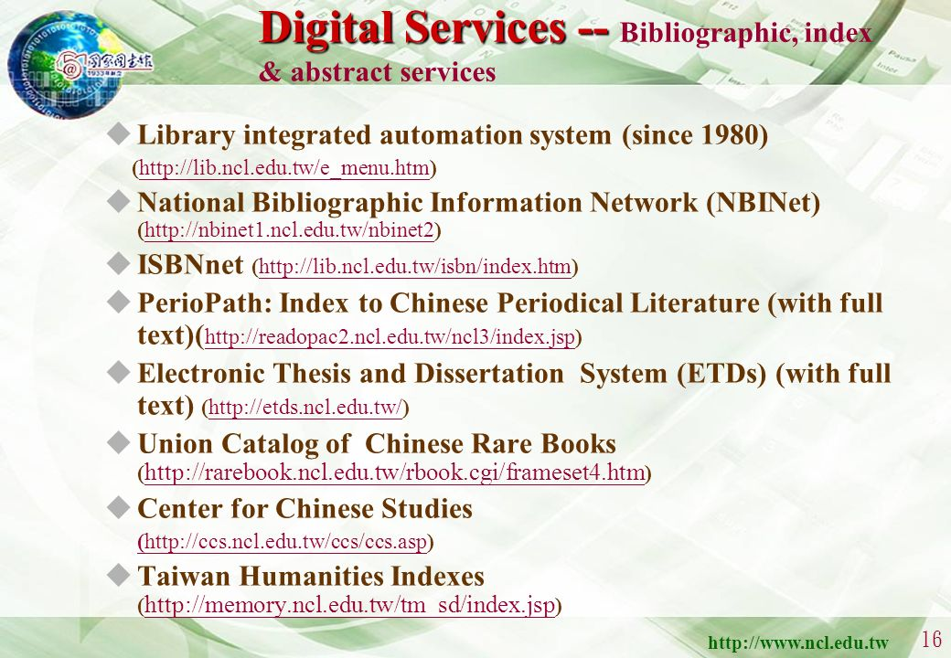 http://www.ncl.edu.tw 15 Digital Services Bibliographic, index & abstract services Document delivery services Digital content services E-learning serv