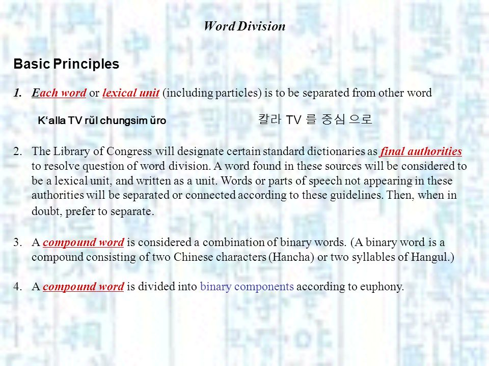 Word Division Basic Principles 1.Each word or lexical unit (including particles) is to be separated from other word Kalla TV rŭl chungsim ŭro TV 2.The