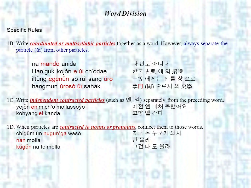 Word Division Specific Rules 1B. Write coordinated or multisyllabic particles together as a word. However, always separate the particle (ŭi) from othe