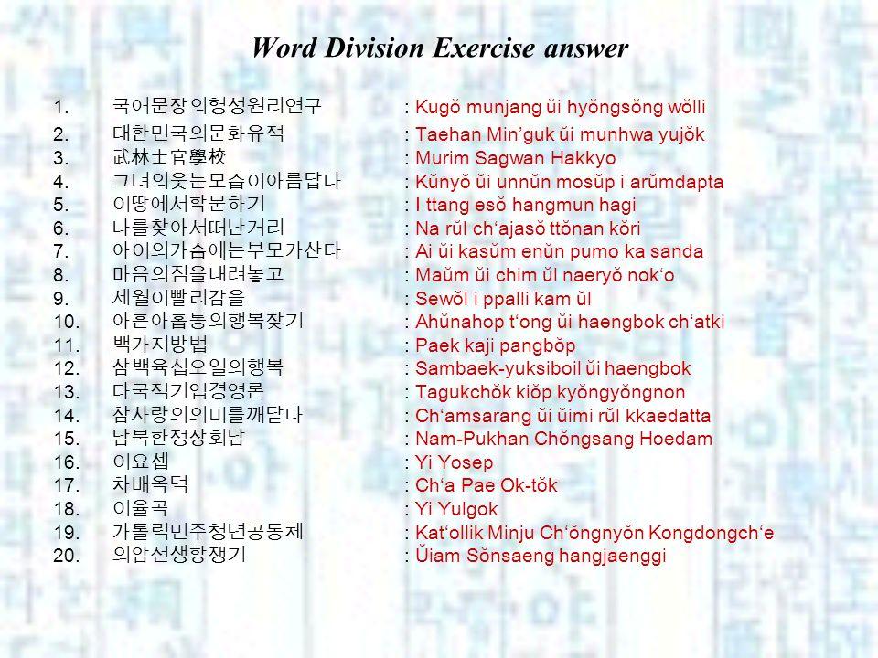 Word Division Exercise answer 1. : Kugŏ munjang ŭi hyŏngsŏng wŏlli 2. : Taehan Minguk ŭi munhwa yujŏk 3. : Murim Sagwan Hakkyo 4. : Kŭnyŏ ŭi unnŭn mos