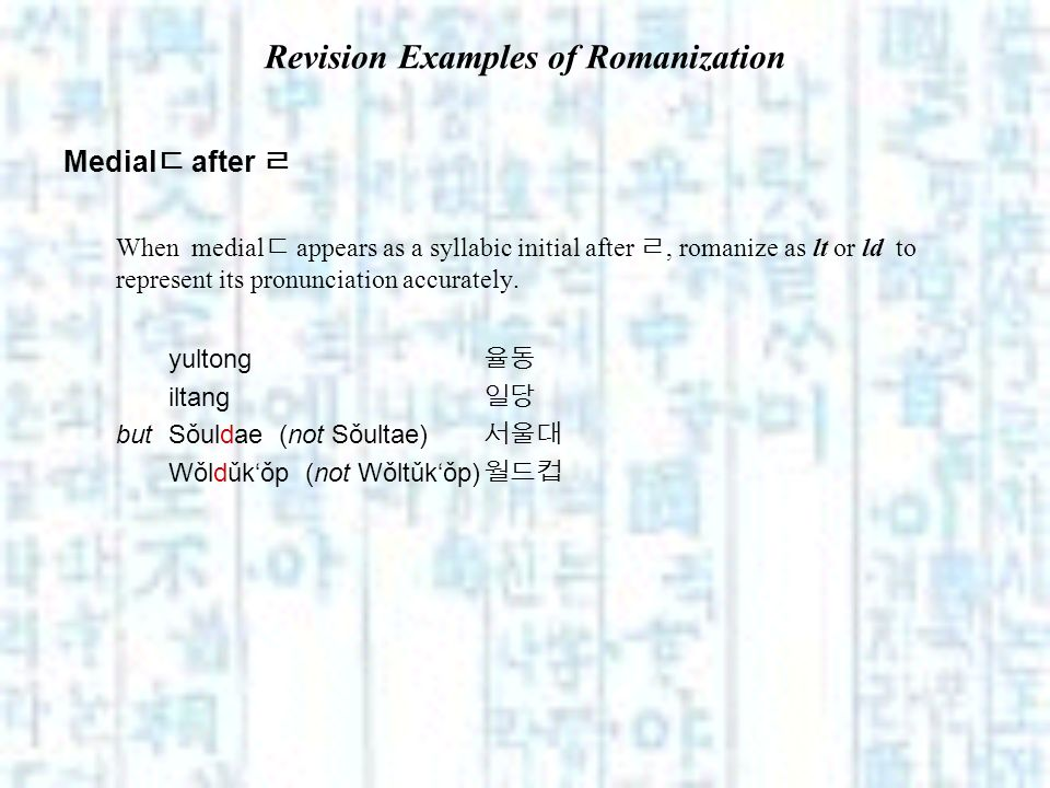 Revision Examples of Romanization Medial after When medial appears as a syllabic initial after, romanize as lt or ld to represent its pronunciation ac
