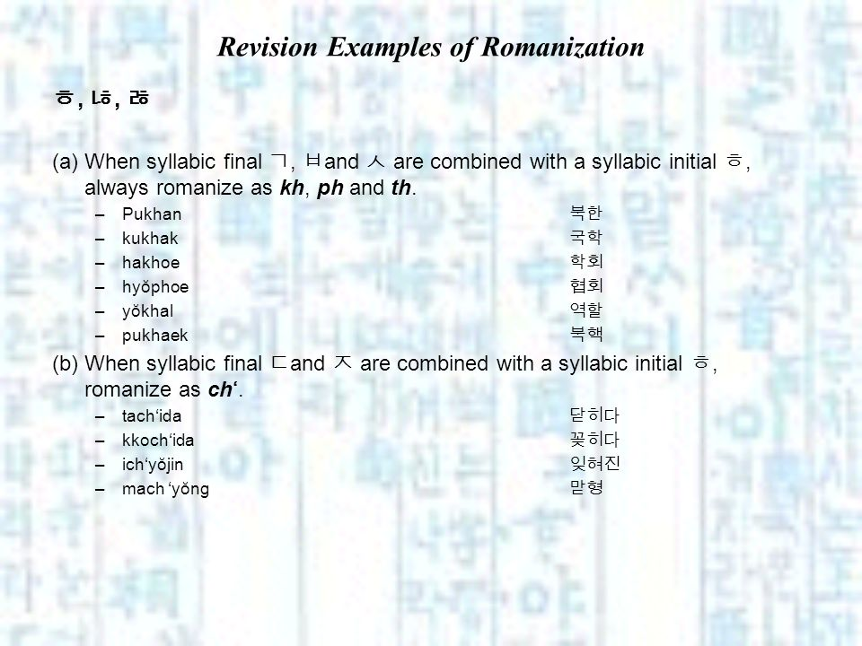 Revision Examples of Romanization,, (a) When syllabic final, and are combined with a syllabic initial, always romanize as kh, ph and th. –Pukhan –kukh