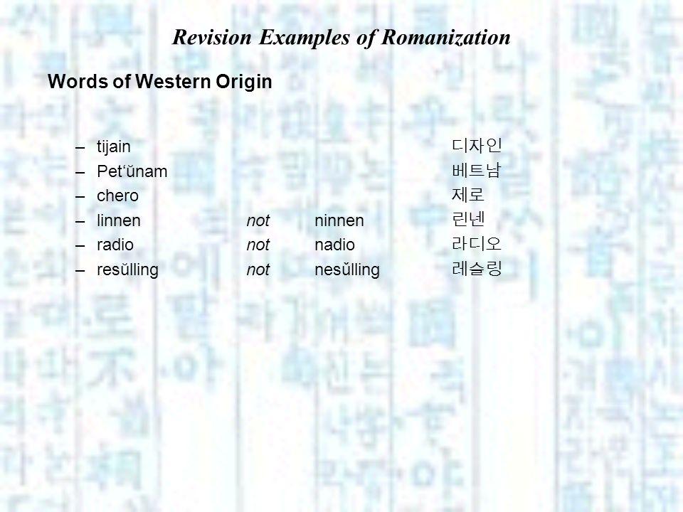 Revision Examples of Romanization Words of Western Origin –tijain –Petŭnam –chero –linnen not ninnen –radionotnadio –resŭllingnotnesǔlling