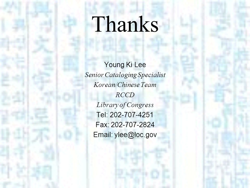 Thanks Young Ki Lee Senior Cataloging Specialist Korean/Chinese Team RCCD Library of Congress Tel: 202-707-4251 Fax: 202-707-2824 Email: ylee@loc.gov
