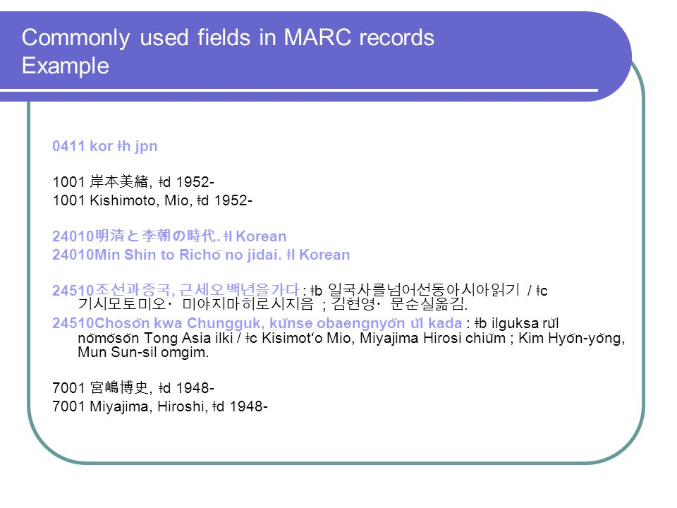 Commonly used fields in MARC records Example 0411 kor ǂ h jpn 1001, ǂ d Kishimoto, Mio, ǂ d