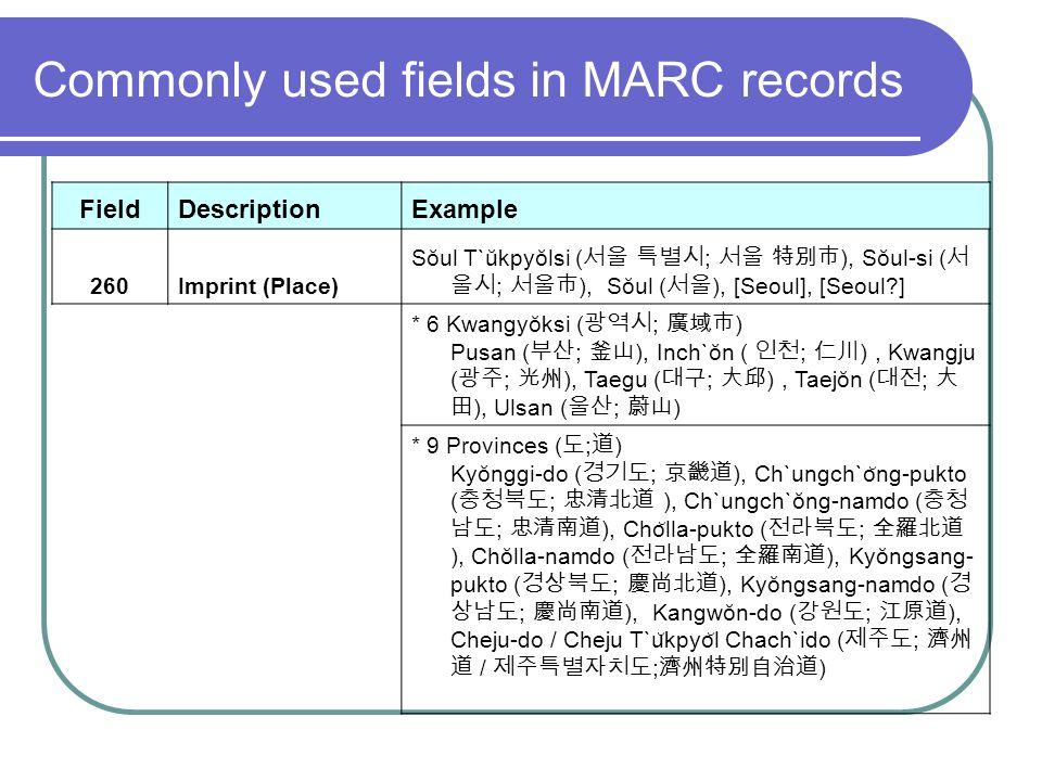 Commonly used fields in MARC records FieldDescriptionExample 260Imprint (Place) Sŏul T`ŭkpyŏlsi ( ; ), Sŏul-si ( ; ), Sŏul ( ), [Seoul], [Seoul?] * 6 Kwangyŏksi ( ; ) Pusan ( ; ), Inch`ŏn ( ; ), Kwangju ( ; ), Taegu ( ; ), Taejŏn ( ; ), Ulsan ( ; ) * 9 Provinces ( ; ) Kyŏnggi-do ( ; ), Ch`ungch`o ̆ ng-pukto ( ; ), Ch`ungch`ŏng-namdo ( ; ), Cho ̆ lla-pukto ( ; ), Chŏlla-namdo ( ; ), Kyŏngsang- pukto ( ; ), Kyŏngsang-namdo ( ; ), Kangwŏn-do ( ; ), Cheju-do / Cheju T`u ̆ kpyo ̆ l Chach`ido ( ; / ; )