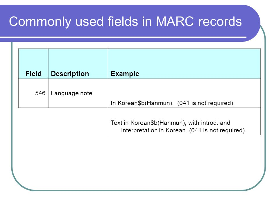 Commonly used fields in MARC records FieldDescriptionExample 546Language note In Korean$b(Hanmun).