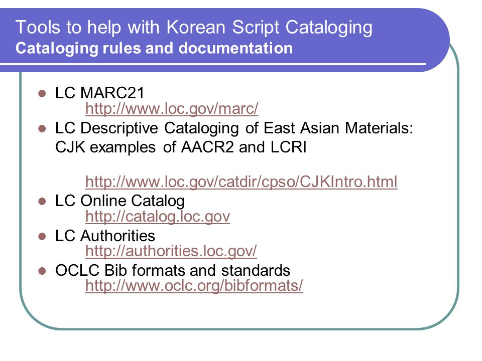 Tools to help with Korean Script Cataloging Cataloging rules and documentation LC MARC LC Descriptive Cataloging of East Asian Materials: CJK examples of AACR2 and LCRI   LC Online Catalog     LC Authorities     OCLC Bib formats and standards