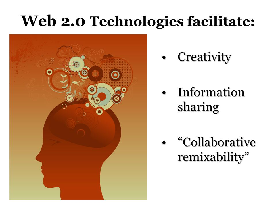 Web 2.0 Technologies facilitate: CreativityCreativity Information sharingInformation sharing Collaborative remixabilityCollaborative remixability