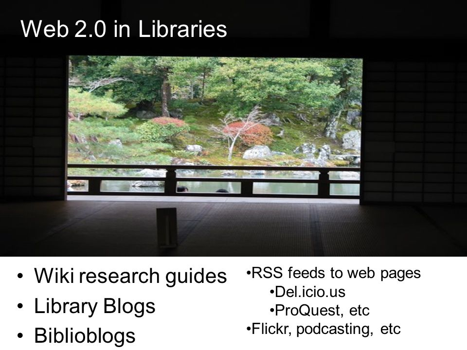 Web 2.0 in Libraries Wiki research guides Library Blogs Biblioblogs RSS feeds to web pages Del.icio.us ProQuest, etc Flickr, podcasting, etc Web 2.0 in Libraries