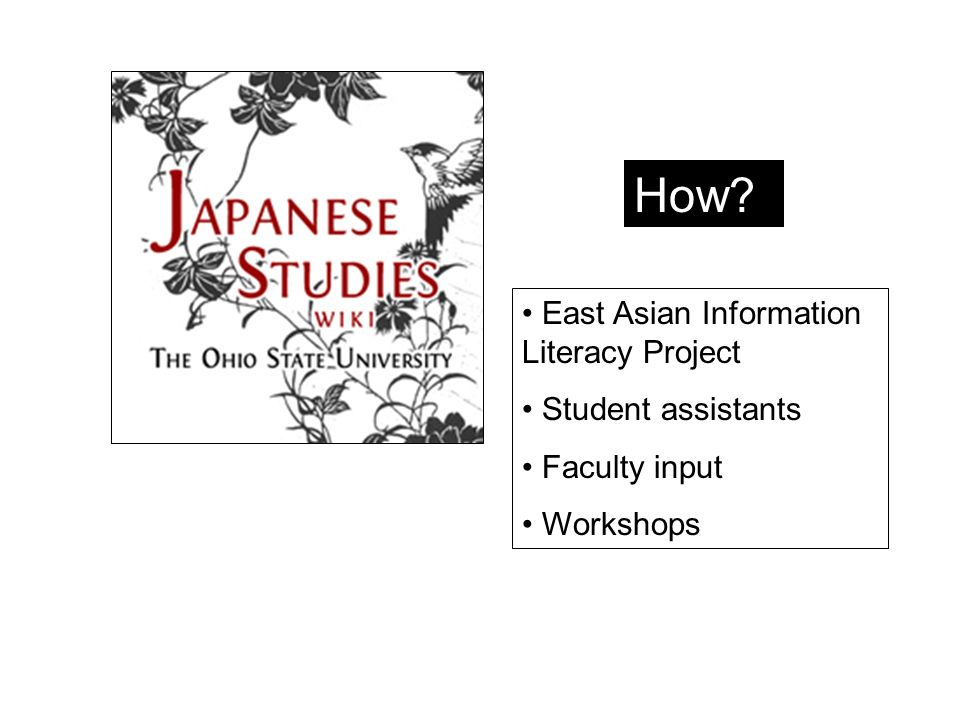 How? East Asian Information Literacy Project Student assistants Faculty input Workshops