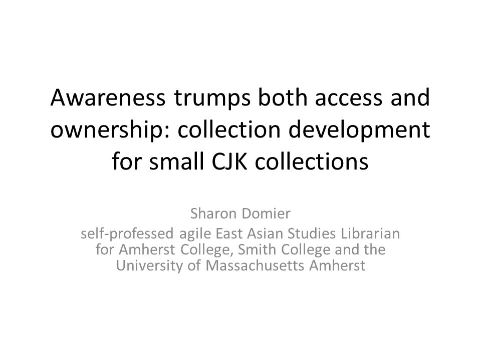 Awareness trumps both access and ownership: collection development for small CJK collections Sharon Domier self-professed agile East Asian Studies Librarian for Amherst College, Smith College and the University of Massachusetts Amherst