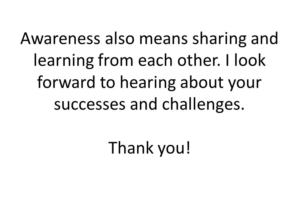 Awareness also means sharing and learning from each other. I look forward to hearing about your successes and challenges. Thank you!