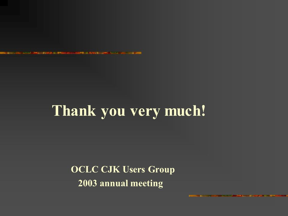 Thank you very much! OCLC CJK Users Group 2003 annual meeting