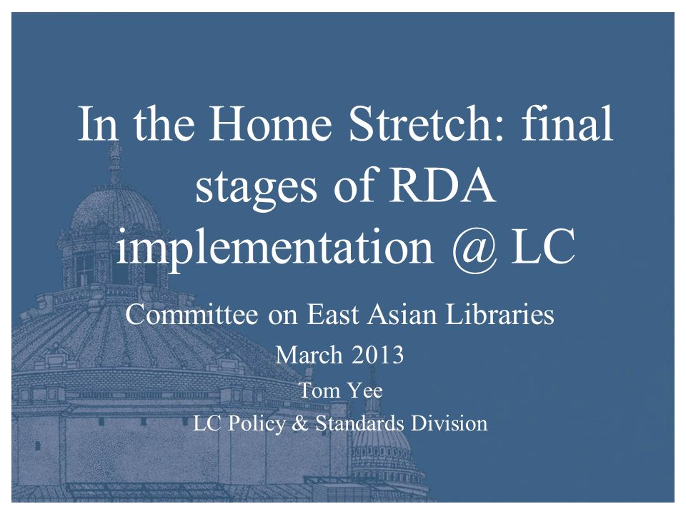 In the Home Stretch: final stages of RDA implementation @ LC Committee on East Asian Libraries March 2013 Tom Yee LC Policy & Standards Division