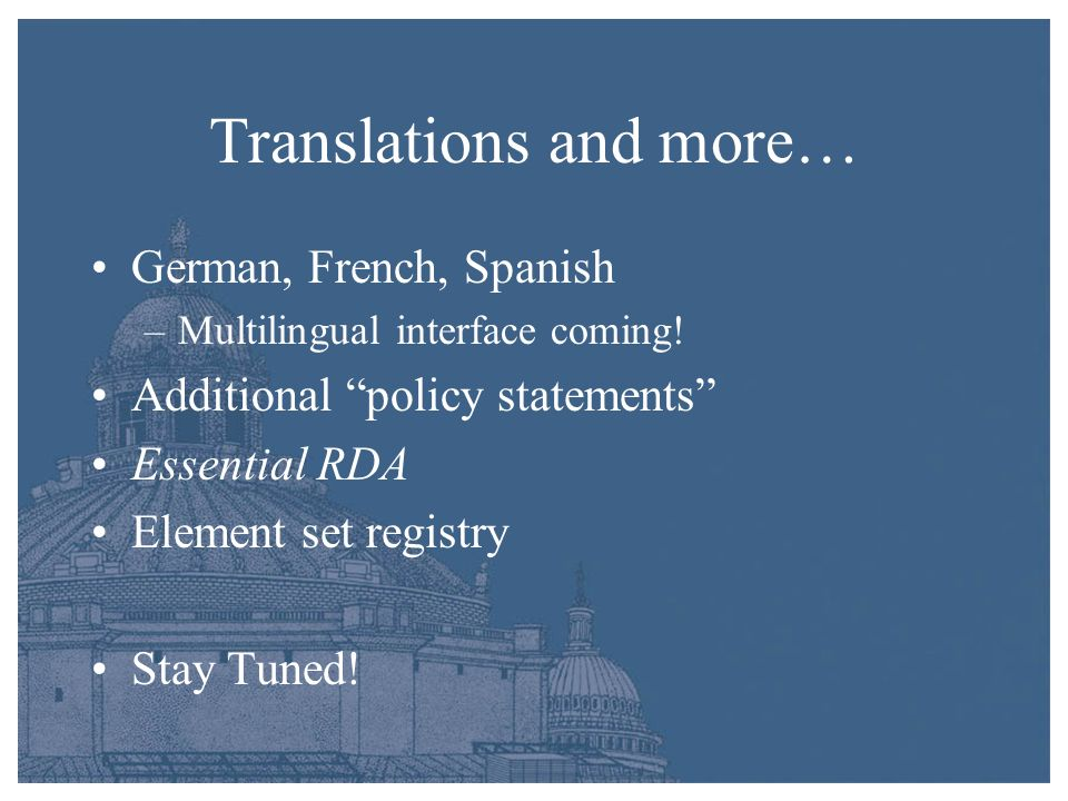 Translations and more… German, French, Spanish –Multilingual interface coming! Additional policy statements Essential RDA Element set registry Stay Tu