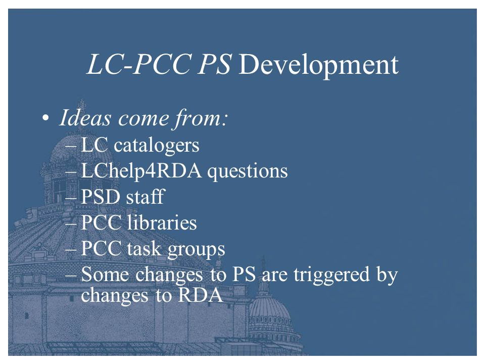 LC-PCC PS Development Ideas come from: –LC catalogers –LChelp4RDA questions –PSD staff –PCC libraries –PCC task groups –Some changes to PS are trigger