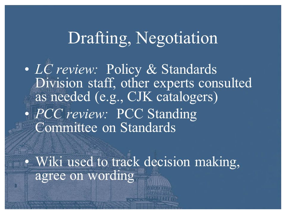 Drafting, Negotiation LC review: Policy & Standards Division staff, other experts consulted as needed (e.g., CJK catalogers) PCC review: PCC Standing