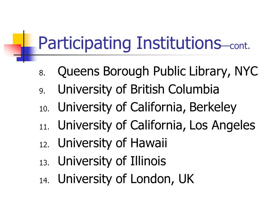 Participating Institutions cont. 8. Queens Borough Public Library, NYC 9. University of British Columbia 10. University of California, Berkeley 11. Un