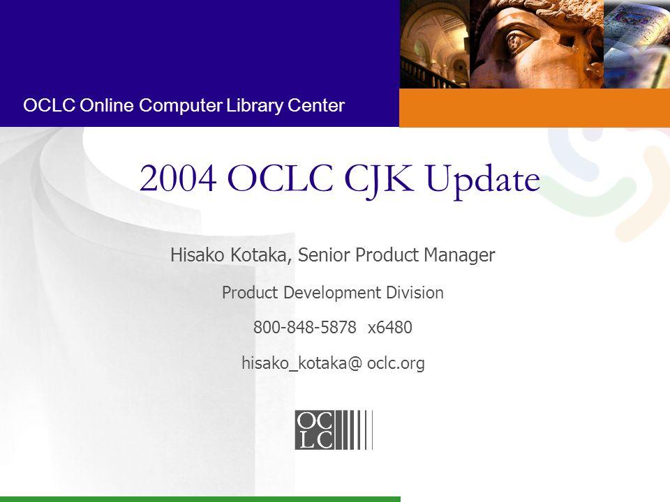 OCLC Online Computer Library Center 2004 OCLC CJK Update Hisako Kotaka, Senior Product Manager Product Development Division 800-848-5878 x6480 hisako_