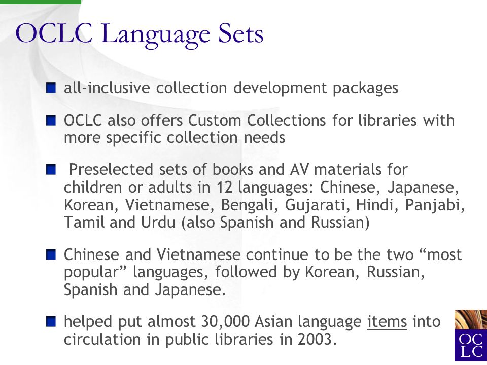 OCLC Language Sets all-inclusive collection development packages OCLC also offers Custom Collections for libraries with more specific collection needs Preselected sets of books and AV materials for children or adults in 12 languages: Chinese, Japanese, Korean, Vietnamese, Bengali, Gujarati, Hindi, Panjabi, Tamil and Urdu (also Spanish and Russian) Chinese and Vietnamese continue to be the two most popular languages, followed by Korean, Russian, Spanish and Japanese.
