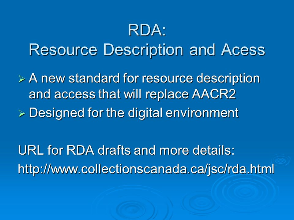 RDA: Resource Description and Acess A new standard for resource description and access that will replace AACR2 A new standard for resource description and access that will replace AACR2 Designed for the digital environment Designed for the digital environment URL for RDA drafts and more details: http://www.collectionscanada.ca/jsc/rda.html