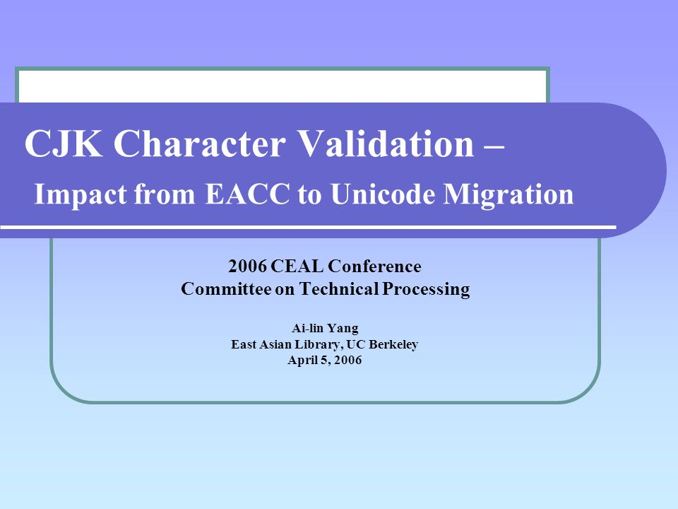 CJK Character Validation – Impact from EACC to Unicode Migration 2006 CEAL Conference Committee on Technical Processing Ai-lin Yang East Asian Library, UC Berkeley April 5, 2006